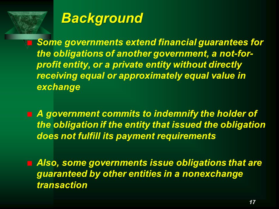 Background Some governments extend financial guarantees for the obligations of another government, a not-for- profit entity, or a private entity without directly receiving equal or approximately equal value in exchange A government commits to indemnify the holder of the obligation if the entity that issued the obligation does not fulfill its payment requirements Also, some governments issue obligations that are guaranteed by other entities in a nonexchange transaction 17
