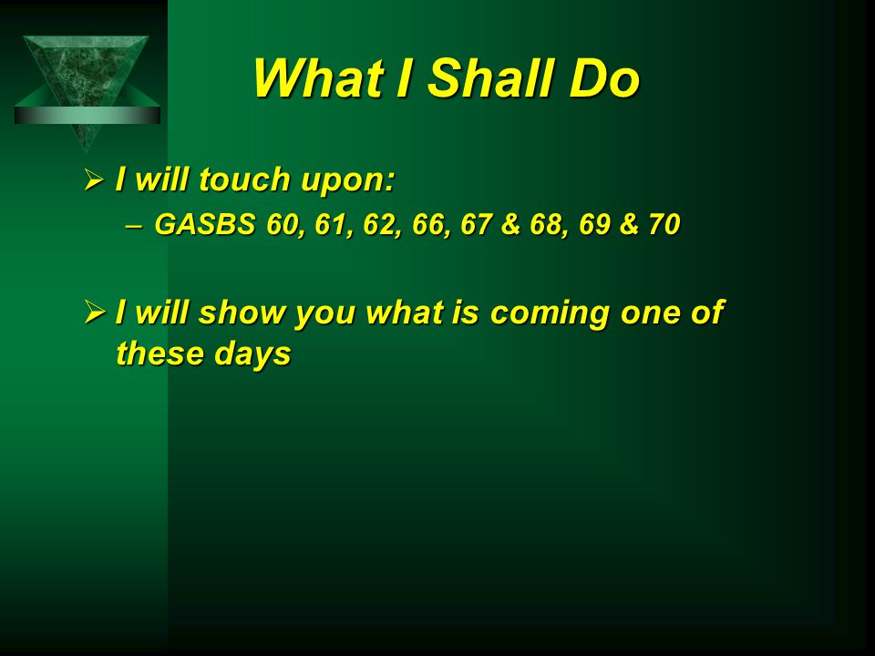 What I Shall Do  I will touch upon: –GASBS 60, 61, 62, 66, 67 & 68, 69 & 70  I will show you what is coming one of these days