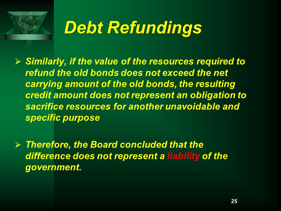 Debt Refundings   Similarly, if the value of the resources required to refund the old bonds does not exceed the net carrying amount of the old bonds, the resulting credit amount does not represent an obligation to sacrifice resources for another unavoidable and specific purpose   Therefore, the Board concluded that the difference does not represent a liability of the government.