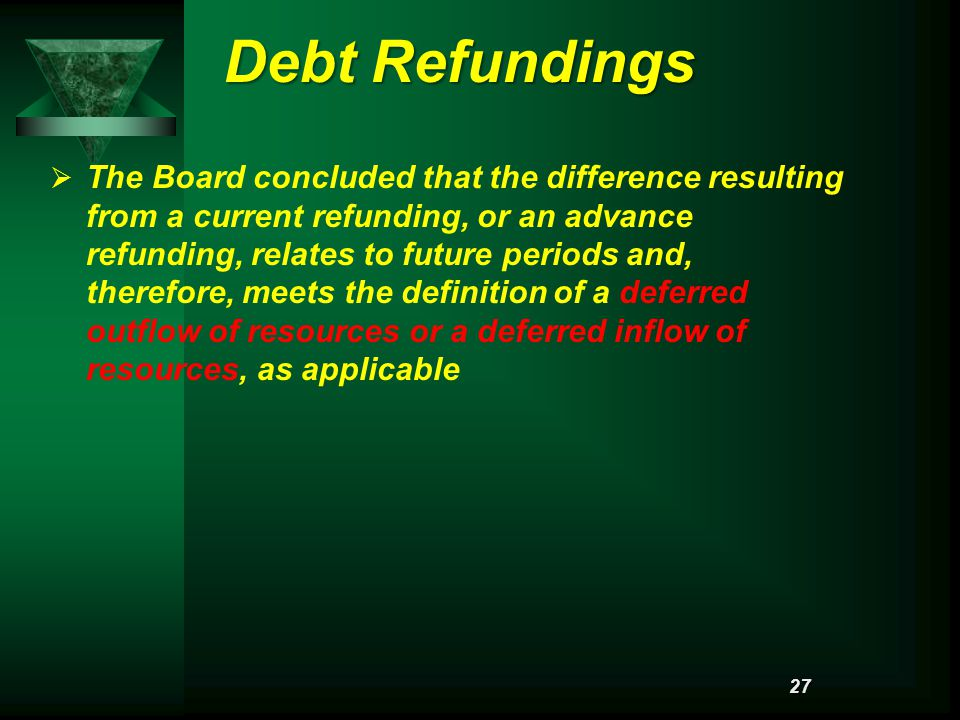 Debt Refundings   The Board concluded that the difference resulting from a current refunding, or an advance refunding, relates to future periods and, therefore, meets the definition of a deferred outflow of resources or a deferred inflow of resources, as applicable 27