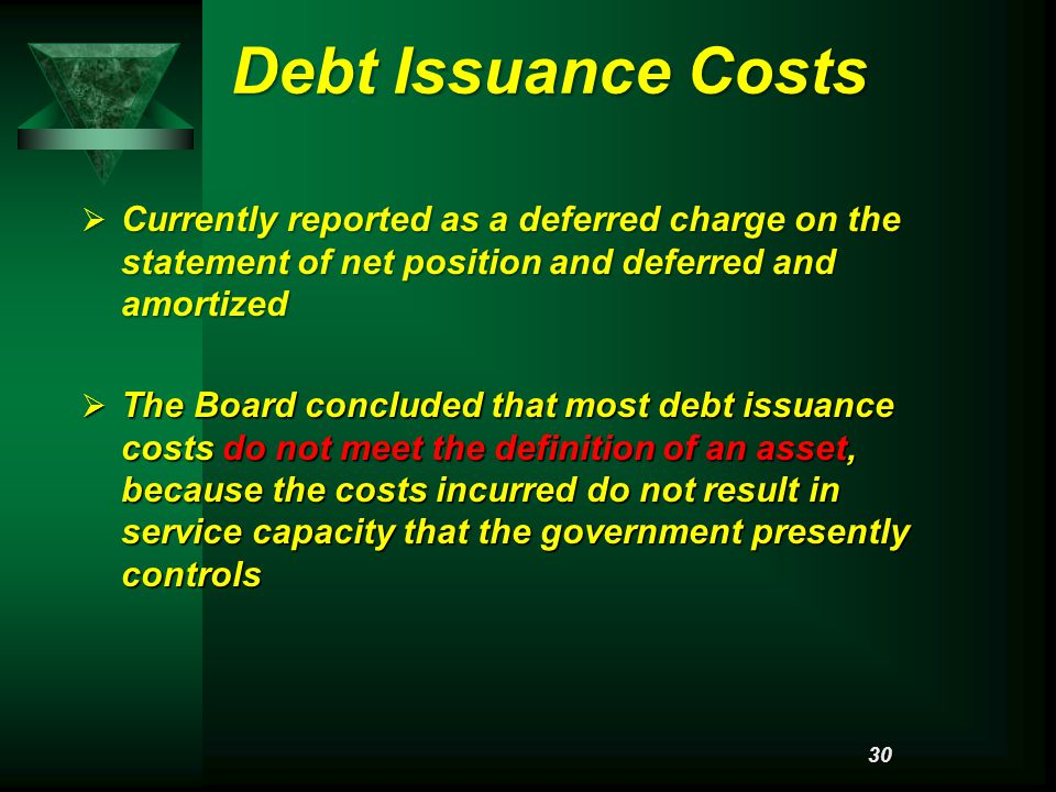 Debt Issuance Costs  Currently reported as a deferred charge on the statement of net position and deferred and amortized  The Board concluded that most debt issuance costs do not meet the definition of an asset, because the costs incurred do not result in service capacity that the government presently controls 30