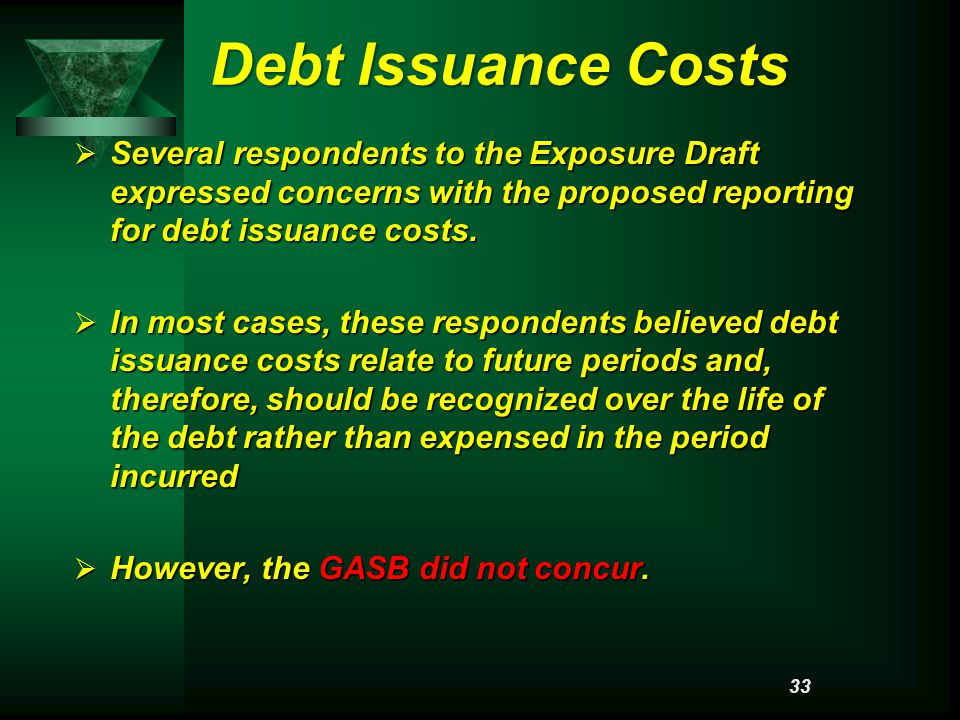 Debt Issuance Costs  Several respondents to the Exposure Draft expressed concerns with the proposed reporting for debt issuance costs.