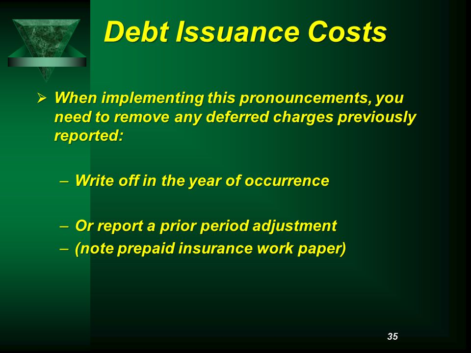 Debt Issuance Costs  When implementing this pronouncements, you need to remove any deferred charges previously reported: –Write off in the year of occurrence –Or report a prior period adjustment –(note prepaid insurance work paper) 35