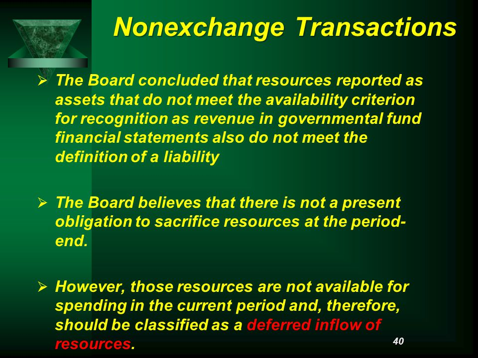 Nonexchange Transactions   The Board concluded that resources reported as assets that do not meet the availability criterion for recognition as revenue in governmental fund financial statements also do not meet the definition of a liability   The Board believes that there is not a present obligation to sacrifice resources at the period- end.
