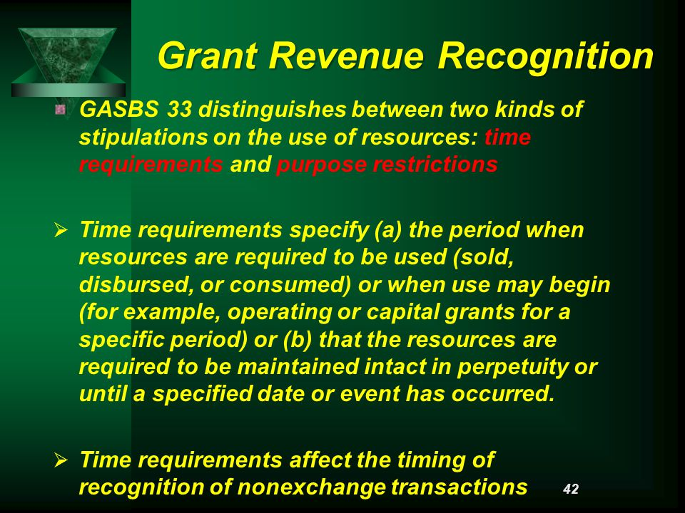 Grant Revenue Recognition GASBS 33 distinguishes between two kinds of stipulations on the use of resources: time requirements and purpose restrictions   Time requirements specify (a) the period when resources are required to be used (sold, disbursed, or consumed) or when use may begin (for example, operating or capital grants for a specific period) or (b) that the resources are required to be maintained intact in perpetuity or until a specified date or event has occurred.