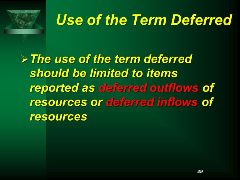 Use of the Term Deferred  The use of the term deferred should be limited to items reported as deferred outflows of resources or deferred inflows of resources 49
