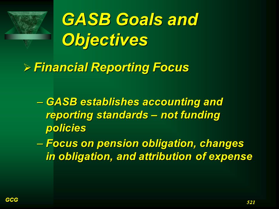 GASB Goals and Objectives  Financial Reporting Focus –GASB establishes accounting and reporting standards – not funding policies –Focus on pension obligation, changes in obligation, and attribution of expense GCG 521