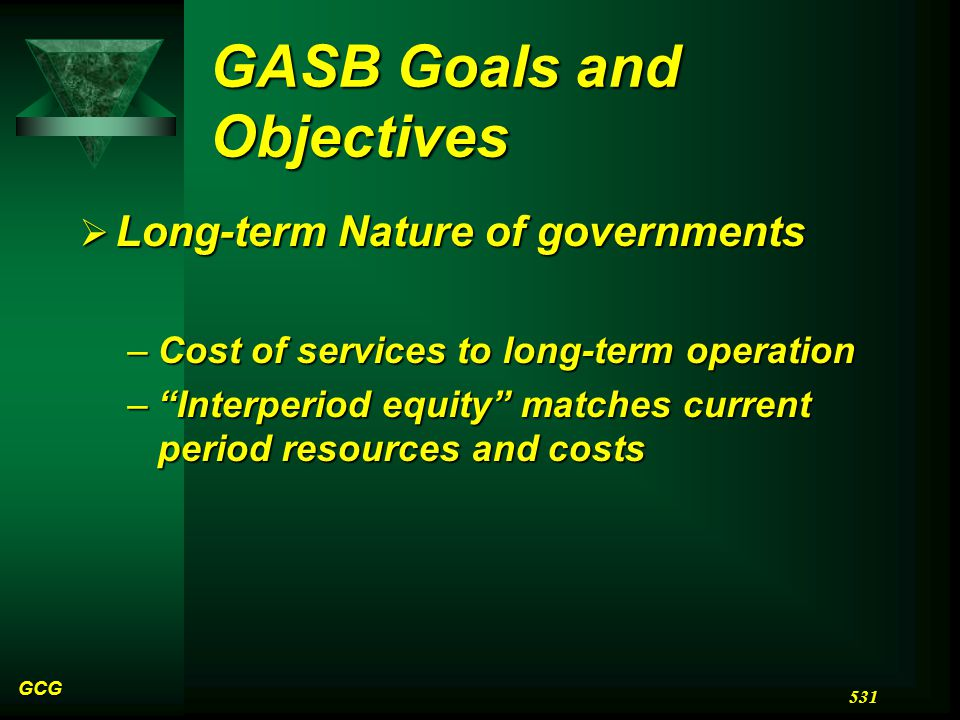 GASB Goals and Objectives  Long-term Nature of governments –Cost of services to long-term operation – Interperiod equity matches current period resources and costs GCG 531