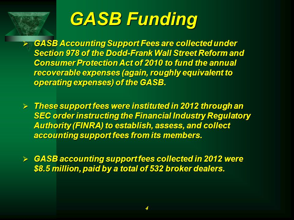 GASB Funding  GASB Accounting Support Fees are collected under Section 978 of the Dodd-Frank Wall Street Reform and Consumer Protection Act of 2010 to fund the annual recoverable expenses (again, roughly equivalent to operating expenses) of the GASB.