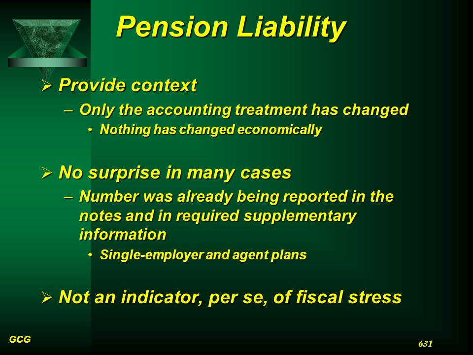 Pension Liability  Provide context –Only the accounting treatment has changed Nothing has changed economicallyNothing has changed economically  No surprise in many cases –Number was already being reported in the notes and in required supplementary information Single-employer and agent plansSingle-employer and agent plans  Not an indicator, per se, of fiscal stress GCG 631