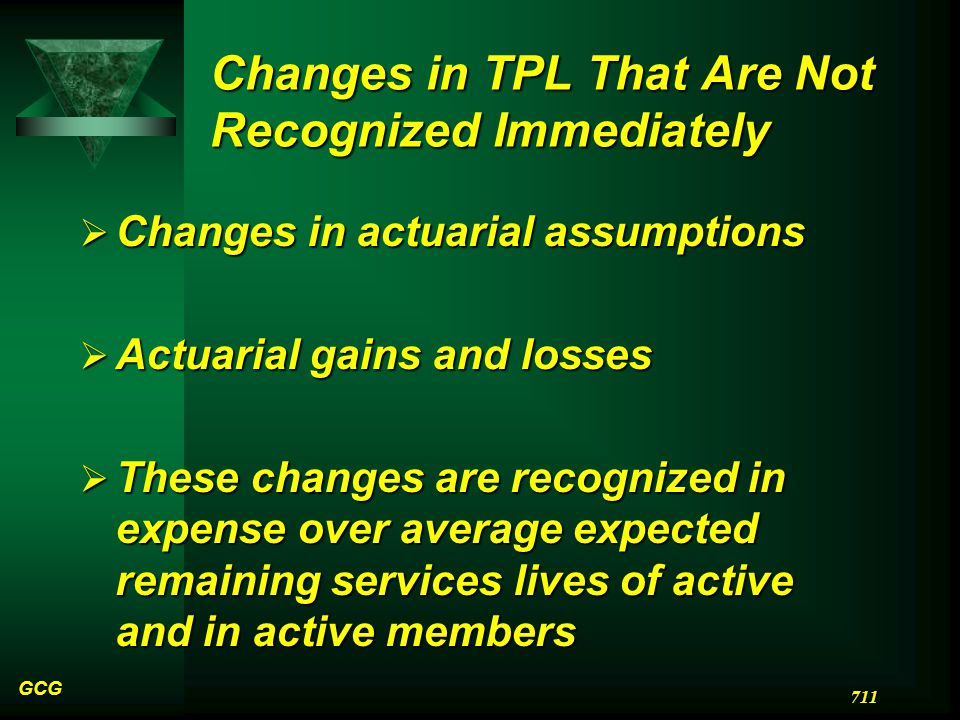 Changes in TPL That Are Not Recognized Immediately  Changes in actuarial assumptions  Actuarial gains and losses  These changes are recognized in expense over average expected remaining services lives of active and in active members GCG 711