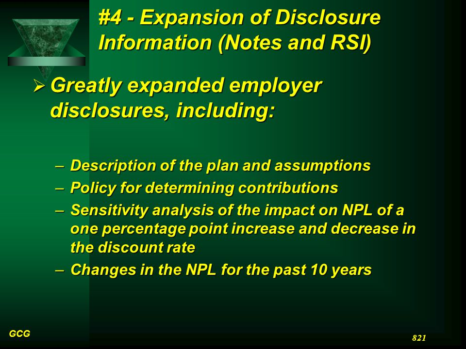 #4 - Expansion of Disclosure Information (Notes and RSI)  Greatly expanded employer disclosures, including: –Description of the plan and assumptions –Policy for determining contributions –Sensitivity analysis of the impact on NPL of a one percentage point increase and decrease in the discount rate –Changes in the NPL for the past 10 years GCG 821