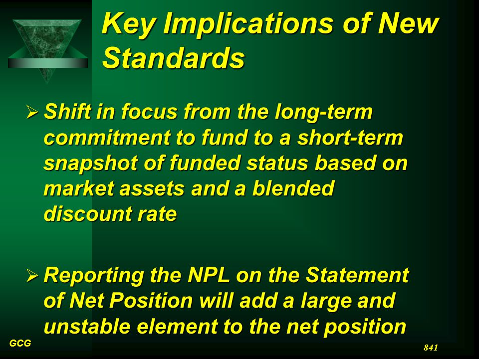 Key Implications of New Standards  Shift in focus from the long-term commitment to fund to a short-term snapshot of funded status based on market assets and a blended discount rate  Reporting the NPL on the Statement of Net Position will add a large and unstable element to the net position GCG 841