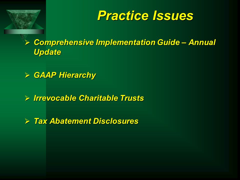 Practice Issues  Comprehensive Implementation Guide – Annual Update  GAAP Hierarchy  Irrevocable Charitable Trusts  Tax Abatement Disclosures