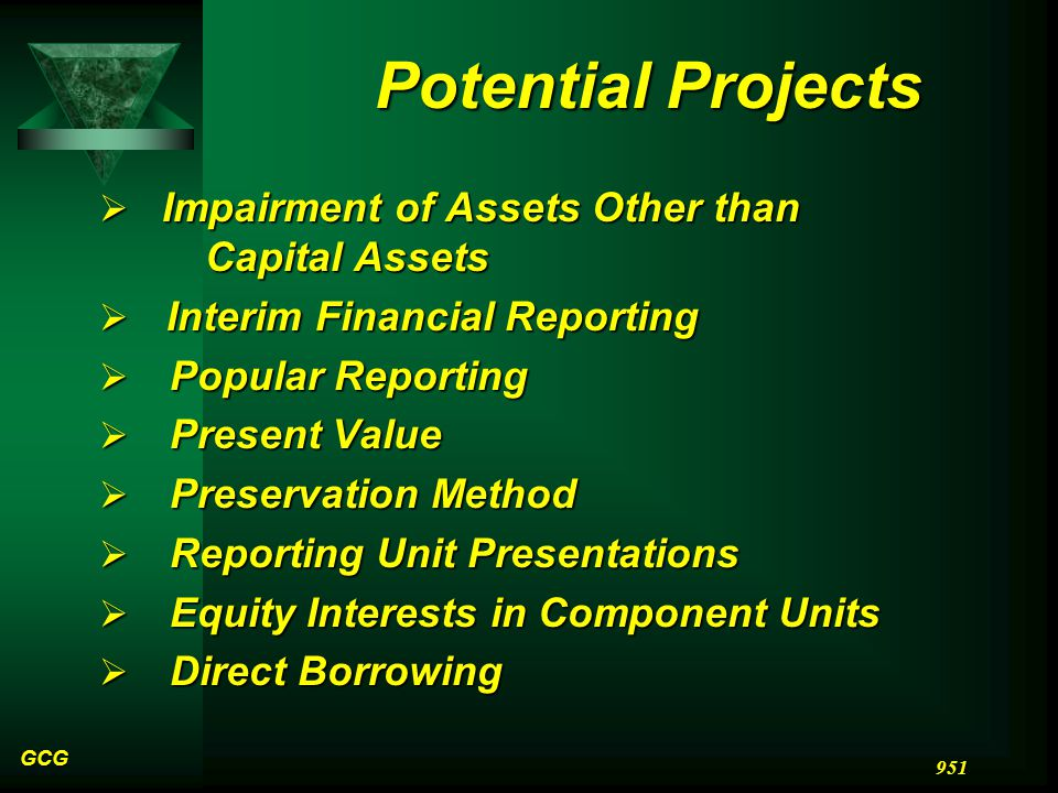 GCG 951 Potential Projects  Impairment of Assets Other than Capital Assets  Interim Financial Reporting  Popular Reporting  Present Value  Preservation Method  Reporting Unit Presentations  Equity Interests in Component Units  Direct Borrowing