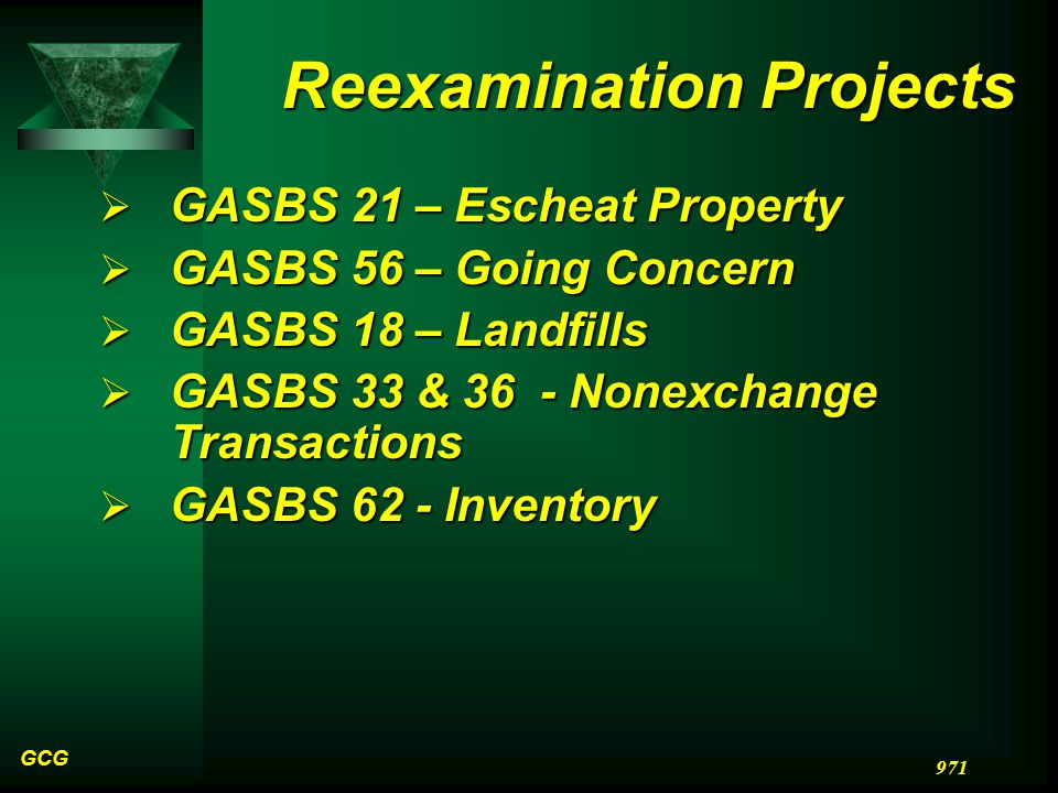 GCG 971 Reexamination Projects  GASBS 21 – Escheat Property  GASBS 56 – Going Concern  GASBS 18 – Landfills  GASBS 33 & 36 - Nonexchange Transactions  GASBS 62 - Inventory