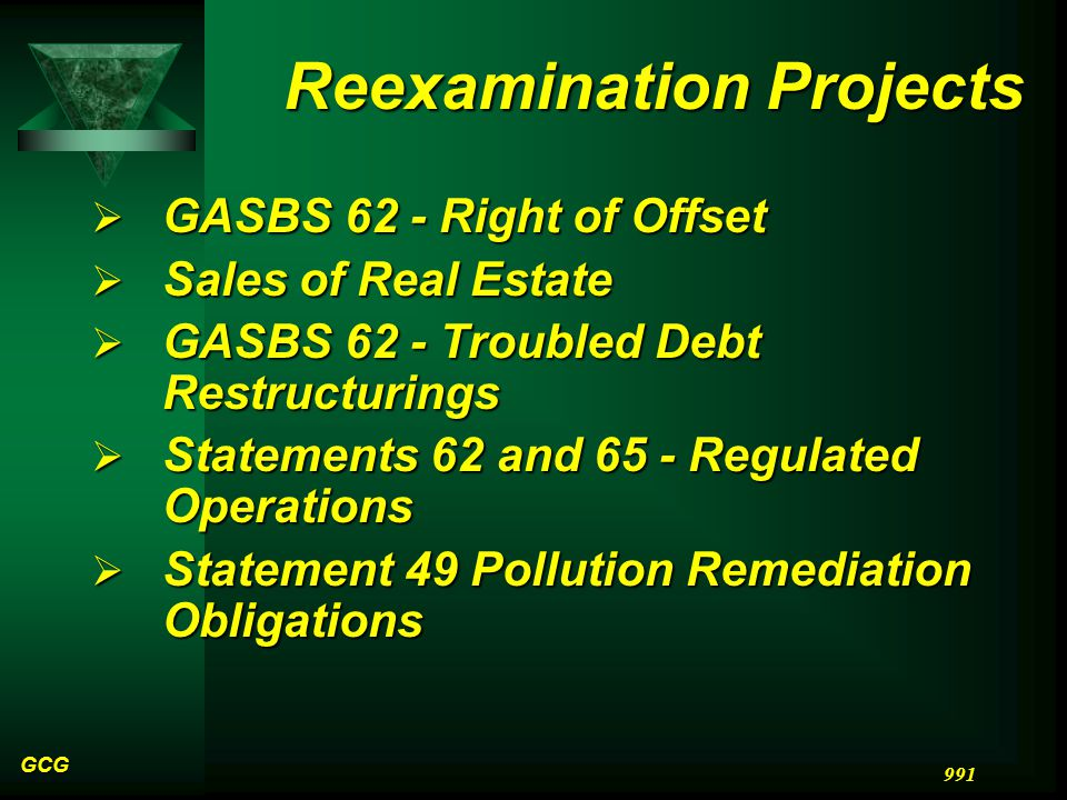 GCG 991 Reexamination Projects  GASBS 62 - Right of Offset  Sales of Real Estate  GASBS 62 - Troubled Debt Restructurings  Statements 62 and 65 - Regulated Operations  Statement 49 Pollution Remediation Obligations