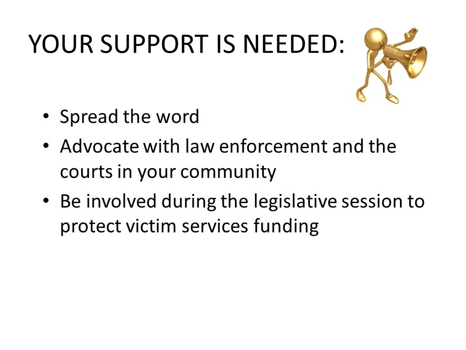 YOUR SUPPORT IS NEEDED: Spread the word Advocate with law enforcement and the courts in your community Be involved during the legislative session to protect victim services funding