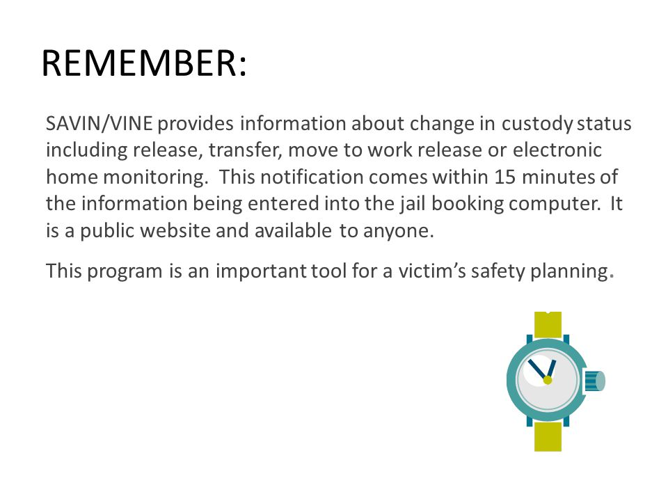 REMEMBER: SAVIN/VINE provides information about change in custody status including release, transfer, move to work release or electronic home monitoring.