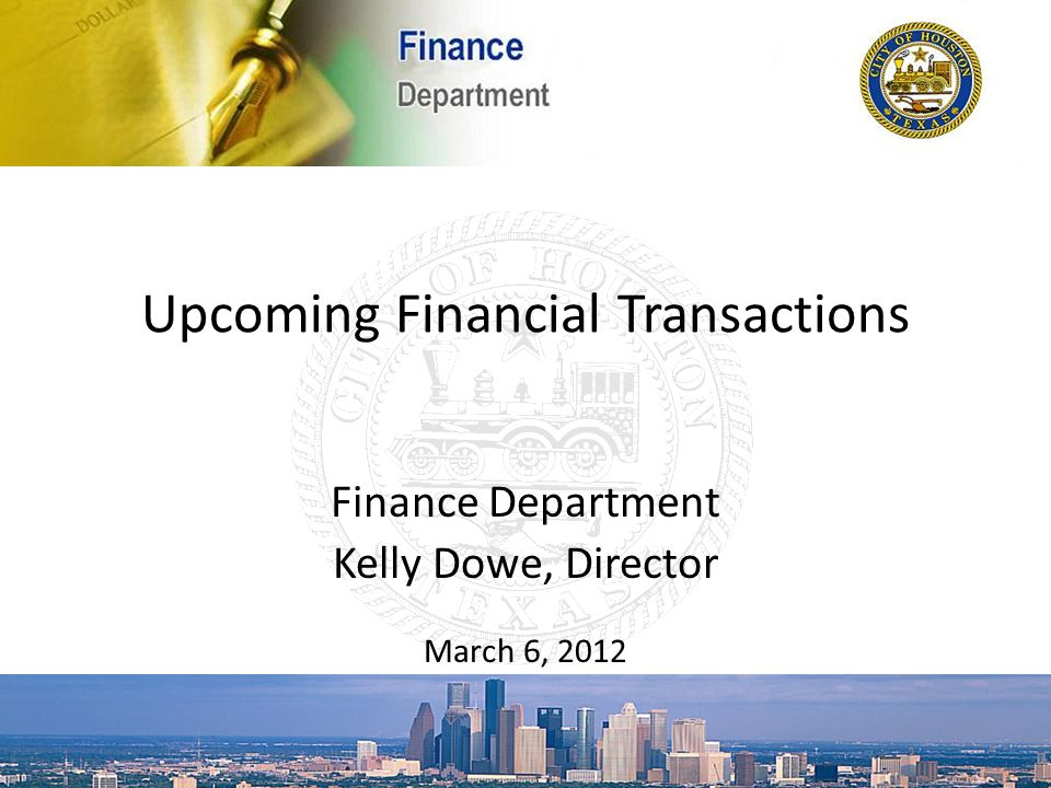 Upcoming Financial Transactions Finance Department Kelly Dowe, Director March 6, 2012