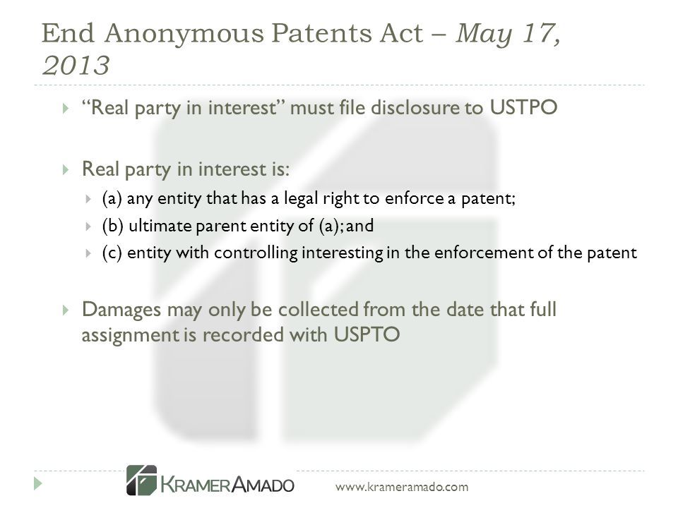 www.krameramado.com End Anonymous Patents Act – May 17, 2013  Real party in interest must file disclosure to USTPO  Real party in interest is:  (a) any entity that has a legal right to enforce a patent;  (b) ultimate parent entity of (a); and  (c) entity with controlling interesting in the enforcement of the patent  Damages may only be collected from the date that full assignment is recorded with USPTO