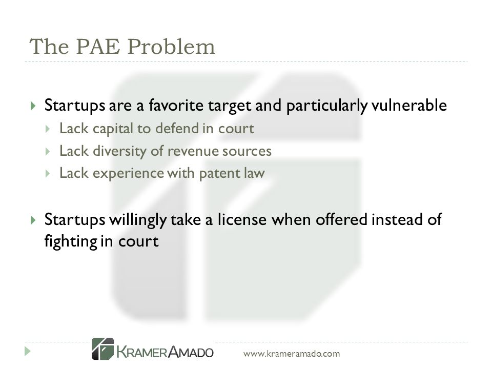 www.krameramado.com The PAE Problem  Startups are a favorite target and particularly vulnerable  Lack capital to defend in court  Lack diversity of revenue sources  Lack experience with patent law  Startups willingly take a license when offered instead of fighting in court