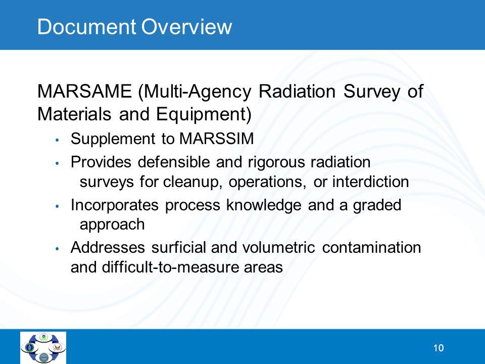 10 Document Overview MARSAME (Multi-Agency Radiation Survey of Materials and Equipment) Supplement to MARSSIM Provides defensible and rigorous radiati