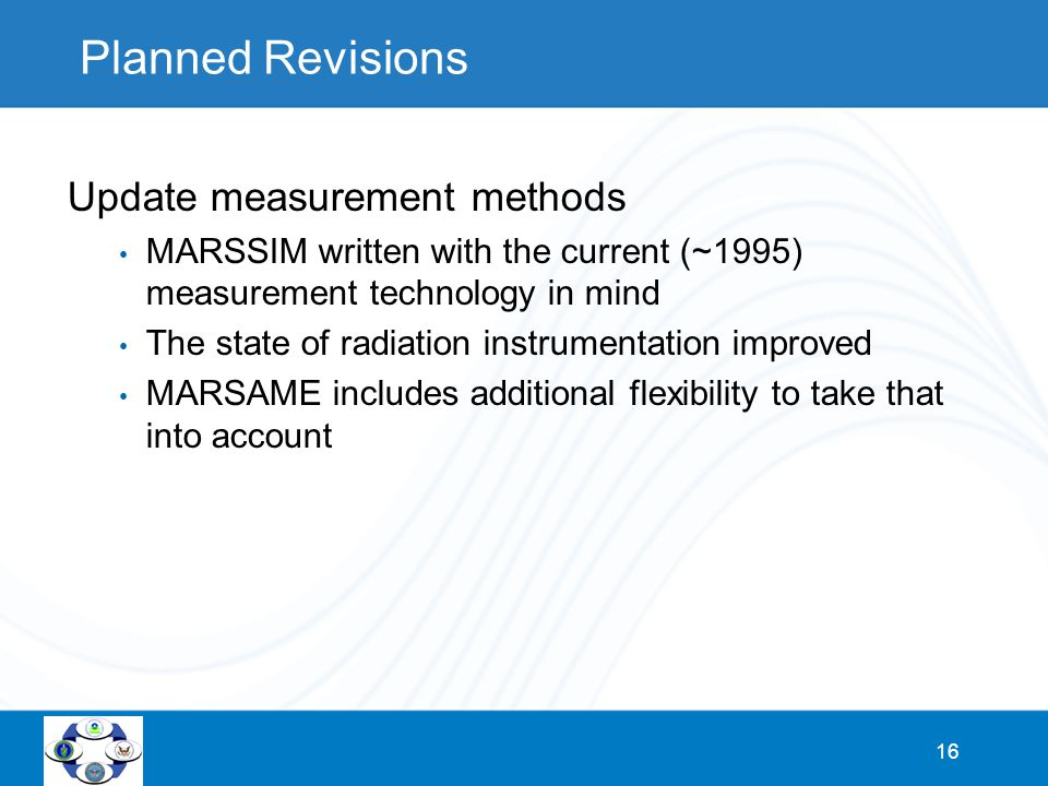 16 Planned Revisions Update measurement methods MARSSIM written with the current (~1995) measurement technology in mind The state of radiation instrum