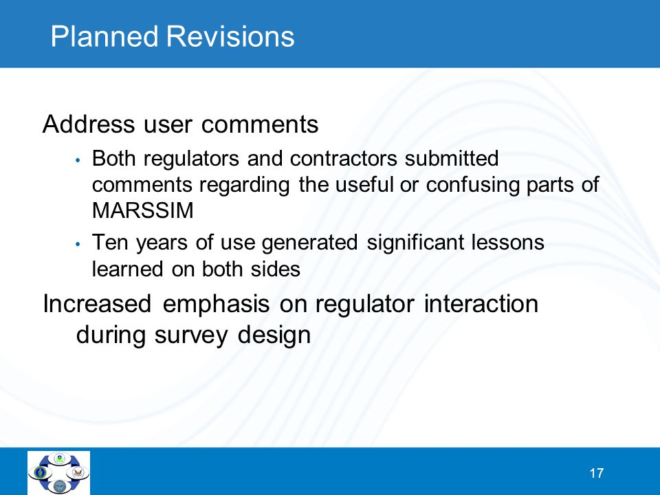 17 Planned Revisions Address user comments Both regulators and contractors submitted comments regarding the useful or confusing parts of MARSSIM Ten y
