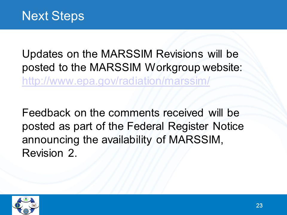 23 Next Steps Updates on the MARSSIM Revisions will be posted to the MARSSIM Workgroup website: http://www.epa.gov/radiation/marssim/ http://www.epa.gov/radiation/marssim/ Feedback on the comments received will be posted as part of the Federal Register Notice announcing the availability of MARSSIM, Revision 2.