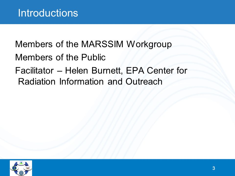 3 Introductions Members of the MARSSIM Workgroup Members of the Public Facilitator – Helen Burnett, EPA Center for Radiation Information and Outreach