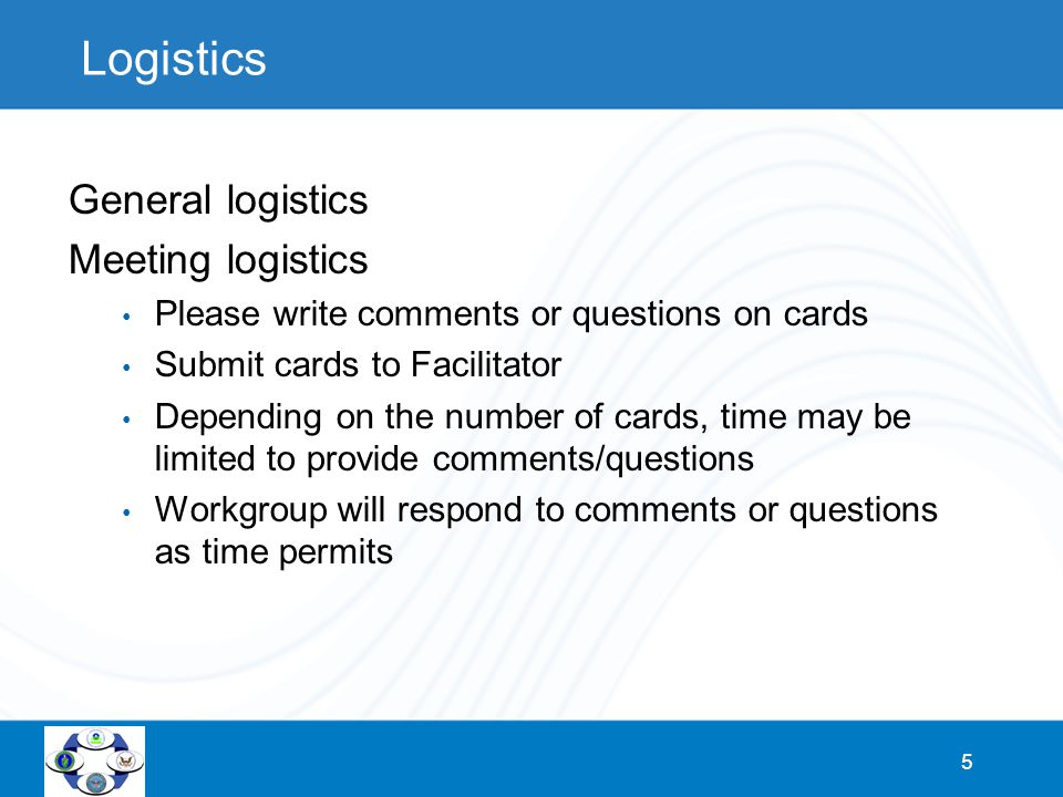 5 Logistics General logistics Meeting logistics Please write comments or questions on cards Submit cards to Facilitator Depending on the number of cards, time may be limited to provide comments/questions Workgroup will respond to comments or questions as time permits