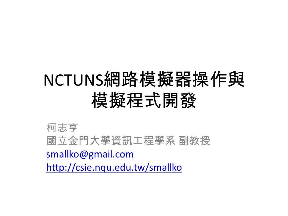 NCTUNS 網路模擬器操作與 模擬程式開發 柯志亨 國立金門大學資訊工程學系 副教授 smallko@gmail.com http://csie.nqu.edu.tw/smallko