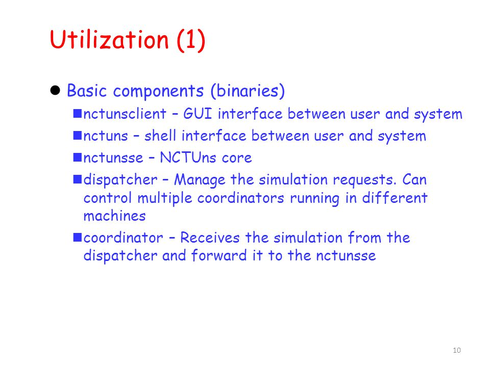 10 Utilization (1) ‏ Basic components (binaries) ‏ nctunsclient – GUI interface between user and system nctuns – shell interface between user and system nctunsse – NCTUns core dispatcher – Manage the simulation requests.