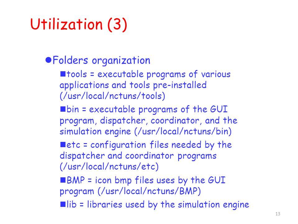 13 Utilization (3) ‏ Folders organization tools = executable programs of various applications and tools pre-installed (/usr/local/nctuns/tools) bin = executable programs of the GUI program, dispatcher, coordinator, and the simulation engine (/usr/local/nctuns/bin) etc = configuration files needed by the dispatcher and coordinator programs (/usr/local/nctuns/etc) BMP = icon bmp files uses by the GUI program (/usr/local/nctuns/BMP) lib = libraries used by the simulation engine