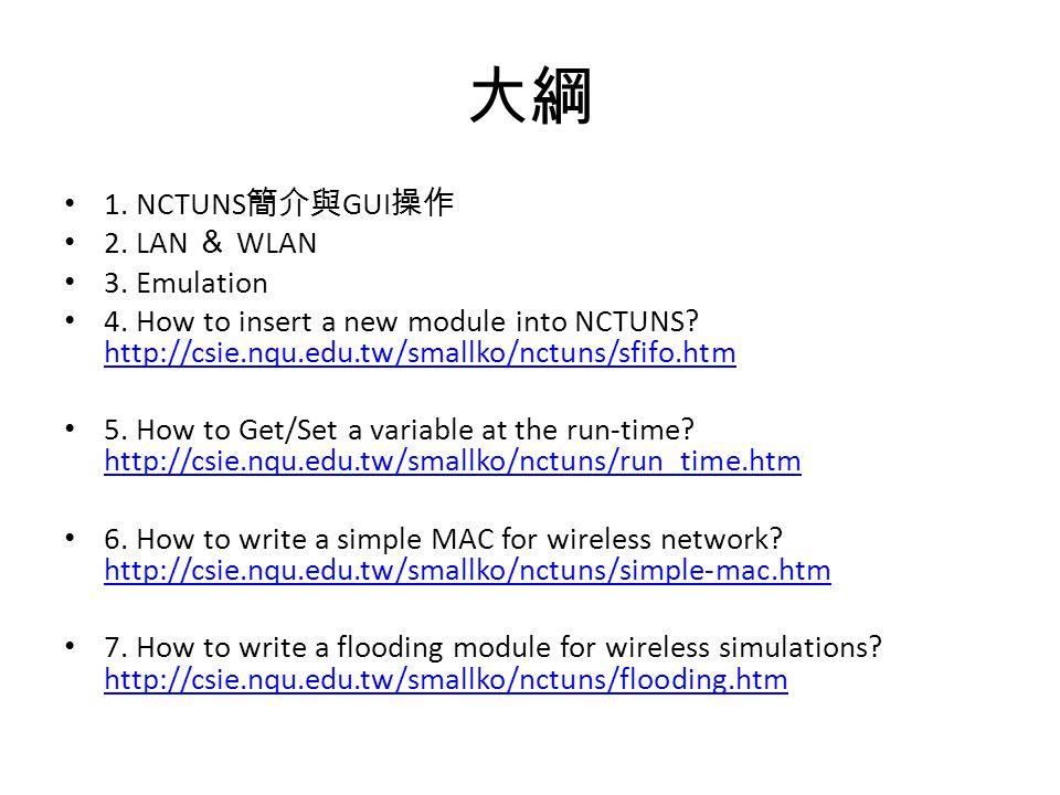 大綱 1. NCTUNS 簡介與 GUI 操作 2. LAN & WLAN 3. Emulation 4. How to insert a new module into NCTUNS? http://csie.nqu.edu.tw/smallko/nctuns/sfifo.htm http://c