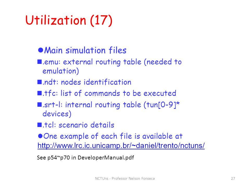NCTUns - Professor Nelson Fonseca27 Utilization (17) ‏ Main simulation files.emu: external routing table (needed to emulation) ‏.ndt: nodes identification.tfc: list of commands to be executed.srt-l: internal routing table (tun[0-9]* devices) ‏.tcl: scenario details One example of each file is available at http://www.lrc.ic.unicamp.br/~daniel/trento/nctuns/ http://www.lrc.ic.unicamp.br/~daniel/trento/nctuns/ See p54~p70 in DeveloperManual.pdf