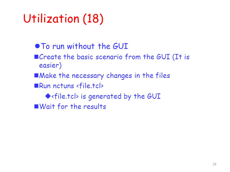 28 Utilization (18) ‏ To run without the GUI Create the basic scenario from the GUI (It is easier) ‏ Make the necessary changes in the files Run nctuns  is generated by the GUI Wait for the results