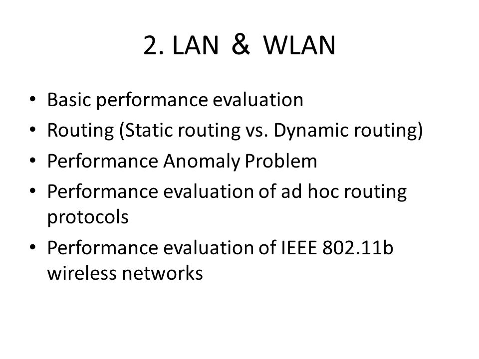 2. LAN & WLAN Basic performance evaluation Routing (Static routing vs. Dynamic routing) Performance Anomaly Problem Performance evaluation of ad hoc r