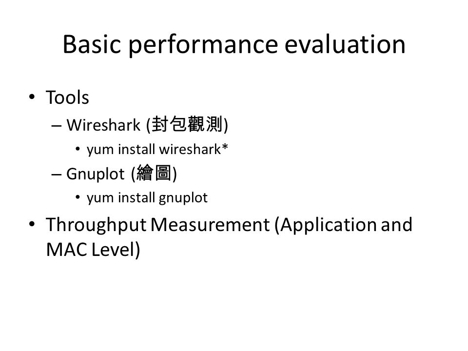 Basic performance evaluation Tools – Wireshark ( 封包觀測 ) yum install wireshark* – Gnuplot ( 繪圖 ) yum install gnuplot Throughput Measurement (Application and MAC Level)