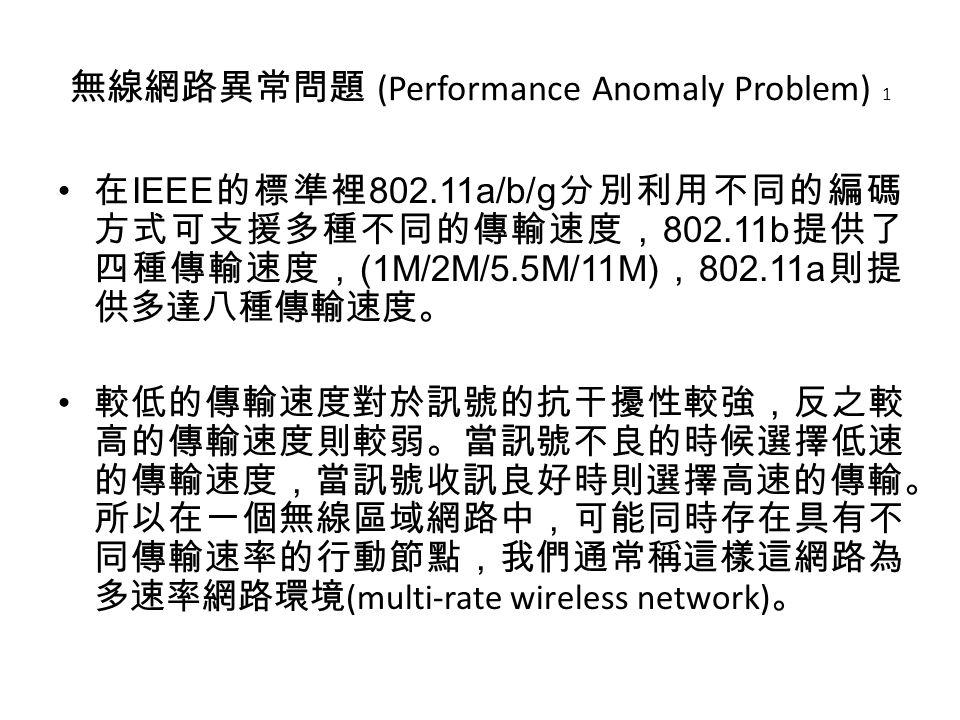 在 IEEE 的標準裡 802.11a/b/g 分別利用不同的編碼 方式可支援多種不同的傳輸速度, 802.11b 提供了 四種傳輸速度, (1M/2M/5.5M/11M) , 802.11a 則提 供多達八種傳輸速度。 較低的傳輸速度對於訊號的抗干擾性較強,反之較 高的傳輸速度則較弱。當訊號不良的時候選擇低速 的傳輸速度,當訊號收訊良好時則選擇高速的傳輸。 所以在一個無線區域網路中,可能同時存在具有不 同傳輸速率的行動節點,我們通常稱這樣這網路為 多速率網路環境 (multi-rate wireless network) 。 無線網路異常問題 (Performance Anomaly Problem) 1