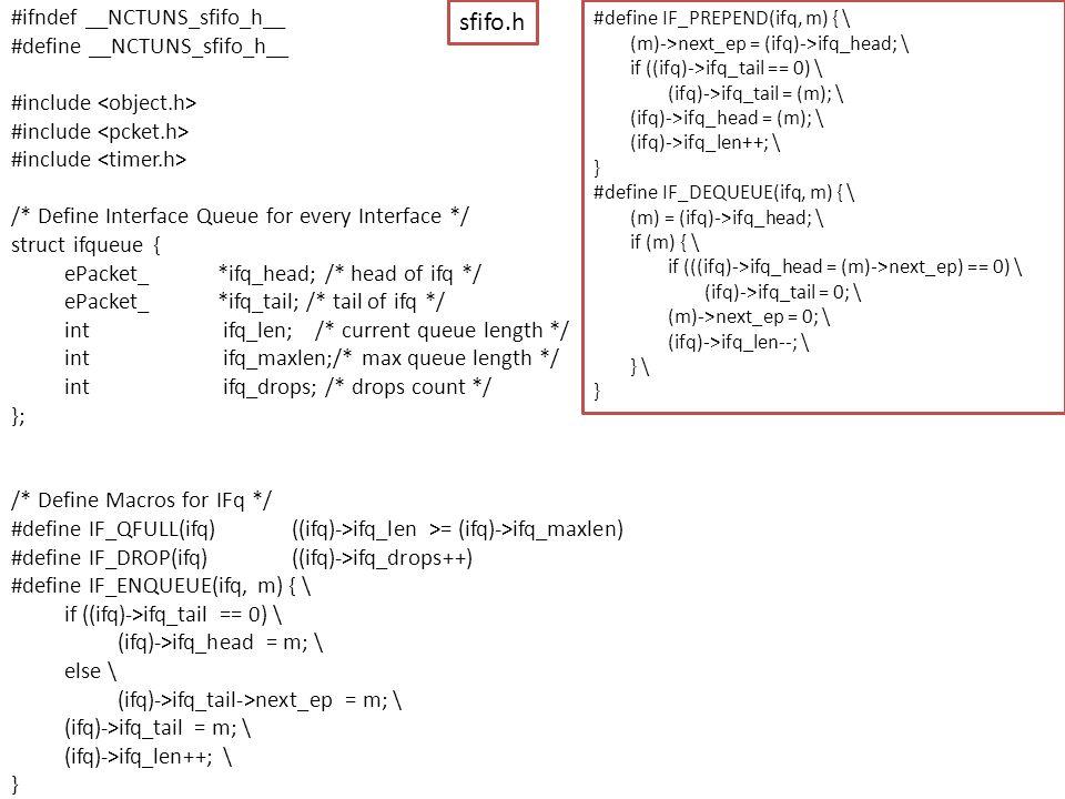 #ifndef __NCTUNS_sfifo_h__ #define __NCTUNS_sfifo_h__ #include /* Define Interface Queue for every Interface */ struct ifqueue { ePacket_ *ifq_head; /* head of ifq */ ePacket_ *ifq_tail; /* tail of ifq */ int ifq_len; /* current queue length */ int ifq_maxlen;/* max queue length */ int ifq_drops; /* drops count */ }; /* Define Macros for IFq */ #define IF_QFULL(ifq) ((ifq)->ifq_len >= (ifq)->ifq_maxlen) #define IF_DROP(ifq) ((ifq)->ifq_drops++) #define IF_ENQUEUE(ifq, m) { \ if ((ifq)->ifq_tail == 0) \ (ifq)->ifq_head = m; \ else \ (ifq)->ifq_tail->next_ep = m; \ (ifq)->ifq_tail = m; \ (ifq)->ifq_len++; \ } sfifo.h #define IF_PREPEND(ifq, m) { \ (m)->next_ep = (ifq)->ifq_head; \ if ((ifq)->ifq_tail == 0) \ (ifq)->ifq_tail = (m); \ (ifq)->ifq_head = (m); \ (ifq)->ifq_len++; \ } #define IF_DEQUEUE(ifq, m) { \ (m) = (ifq)->ifq_head; \ if (m) { \ if (((ifq)->ifq_head = (m)->next_ep) == 0) \ (ifq)->ifq_tail = 0; \ (m)->next_ep = 0; \ (ifq)->ifq_len--; \ } \ }