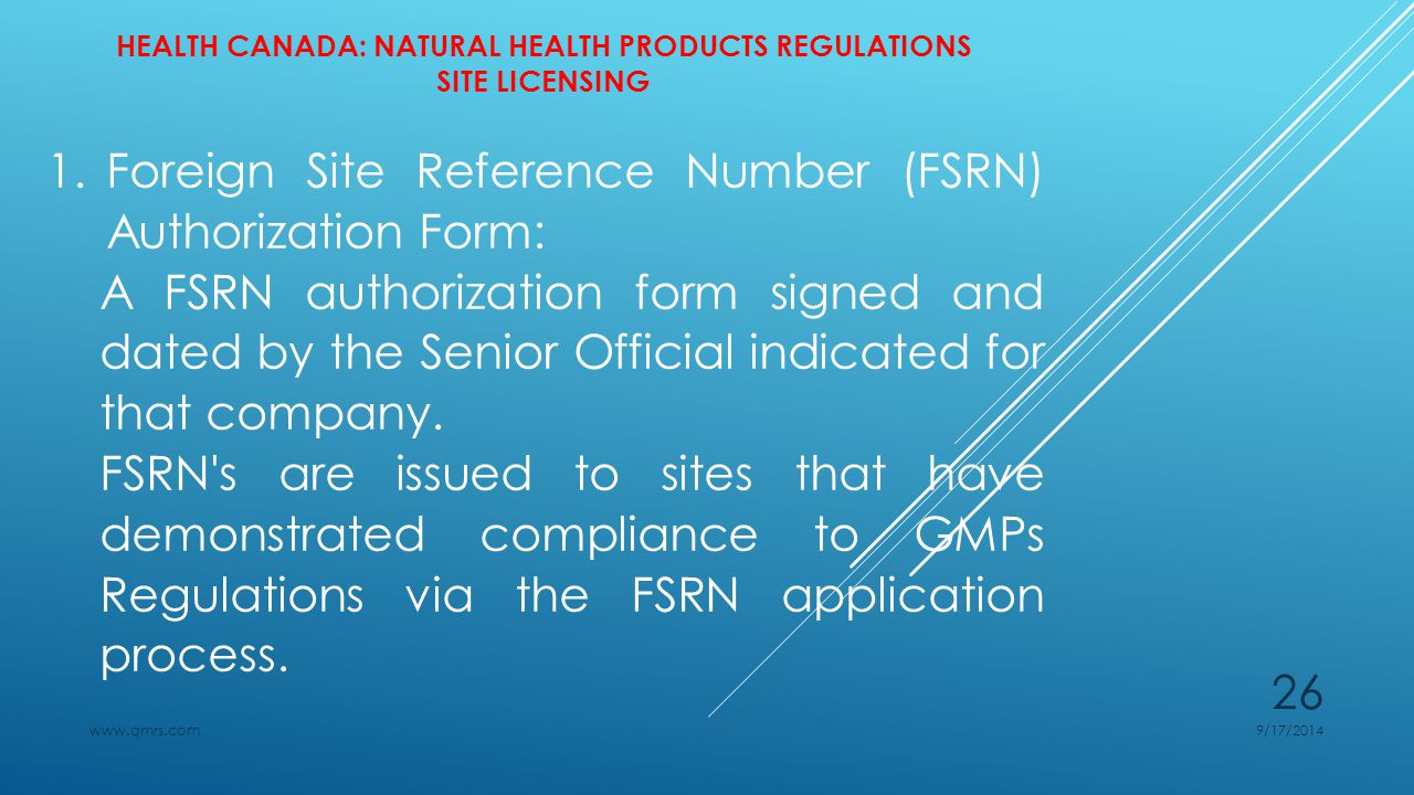 HEALTH CANADA: NATURAL HEALTH PRODUCTS REGULATIONS SITE LICENSING 1.Foreign Site Reference Number (FSRN) Authorization Form: A FSRN authorization form signed and dated by the Senior Official indicated for that company.