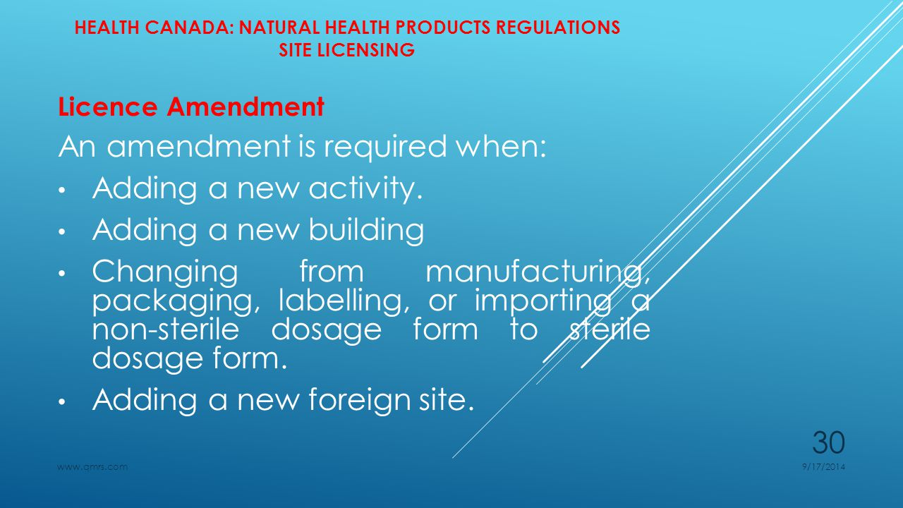 HEALTH CANADA: NATURAL HEALTH PRODUCTS REGULATIONS SITE LICENSING Licence Amendment An amendment is required when: Adding a new activity.