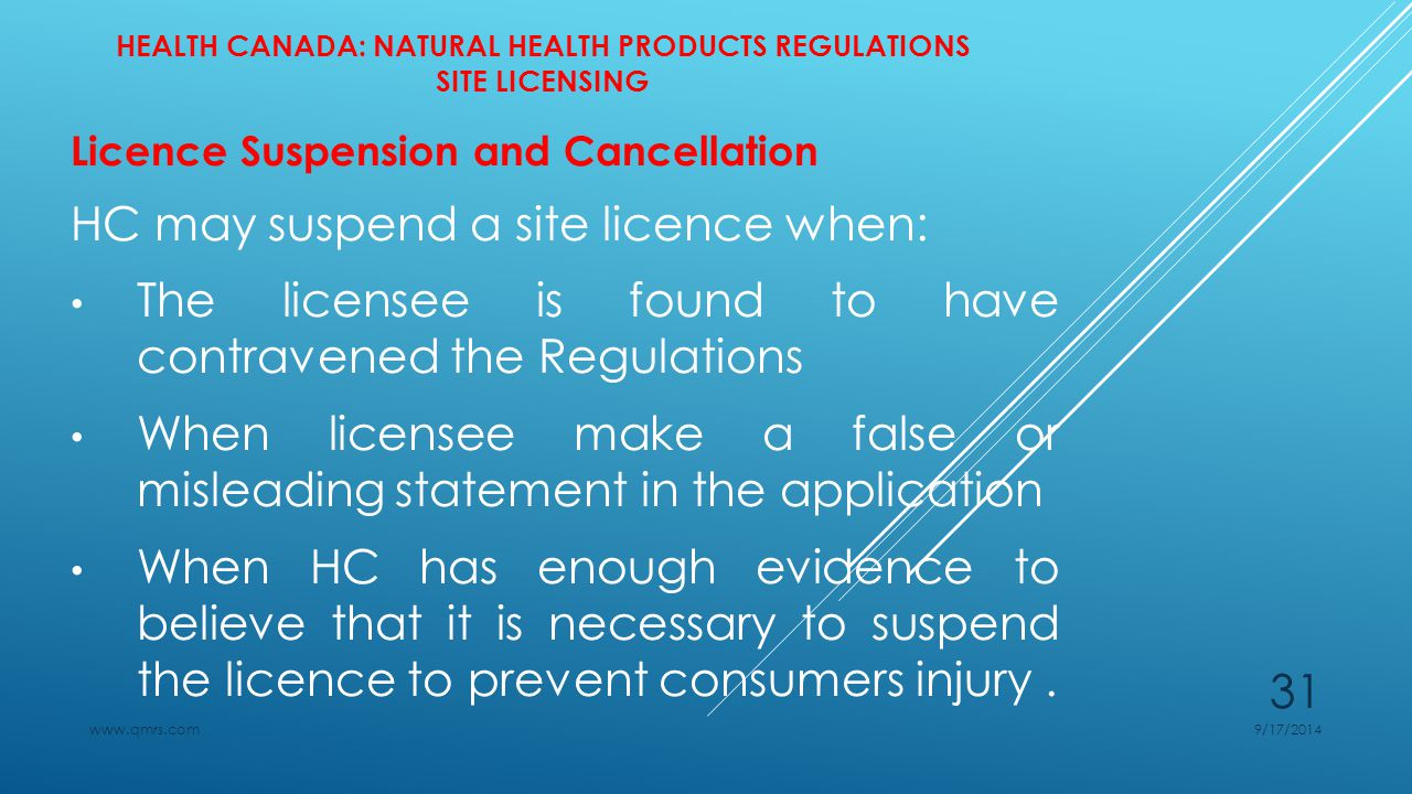 HEALTH CANADA: NATURAL HEALTH PRODUCTS REGULATIONS SITE LICENSING Licence Suspension and Cancellation HC may suspend a site licence when: The licensee is found to have contravened the Regulations When licensee make a false or misleading statement in the application When HC has enough evidence to believe that it is necessary to suspend the licence to prevent consumers injury.