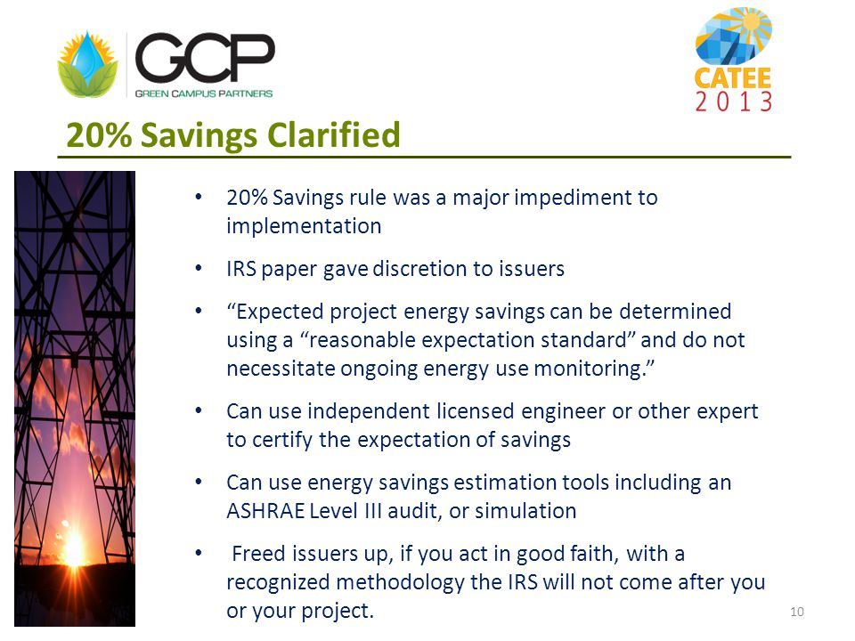 20% Savings rule was a major impediment to implementation IRS paper gave discretion to issuers Expected project energy savings can be determined using a reasonable expectation standard and do not necessitate ongoing energy use monitoring. Can use independent licensed engineer or other expert to certify the expectation of savings Can use energy savings estimation tools including an ASHRAE Level III audit, or simulation Freed issuers up, if you act in good faith, with a recognized methodology the IRS will not come after you or your project.