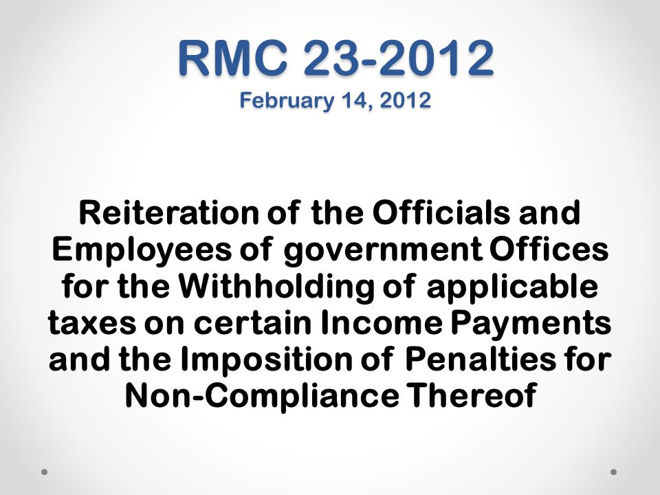 RMC 23-2012 February 14, 2012 Reiteration of the Officials and Employees of government Offices for the Withholding of applicable taxes on certain Inco