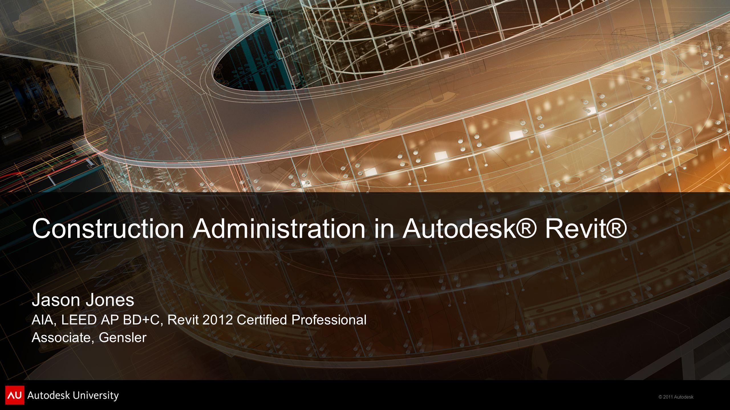 © 2011 Autodesk Construction Administration in Autodesk® Revit® Jason Jones AIA, LEED AP BD+C, Revit 2012 Certified Professional Associate, Gensler