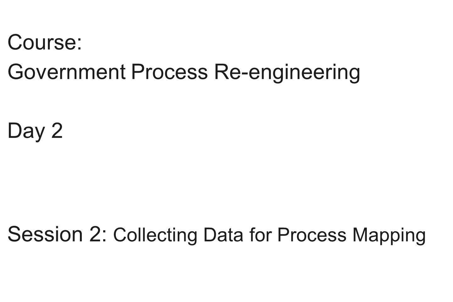Course: Government Process Re-engineering Day 2 Session 2: Collecting Data for Process Mapping