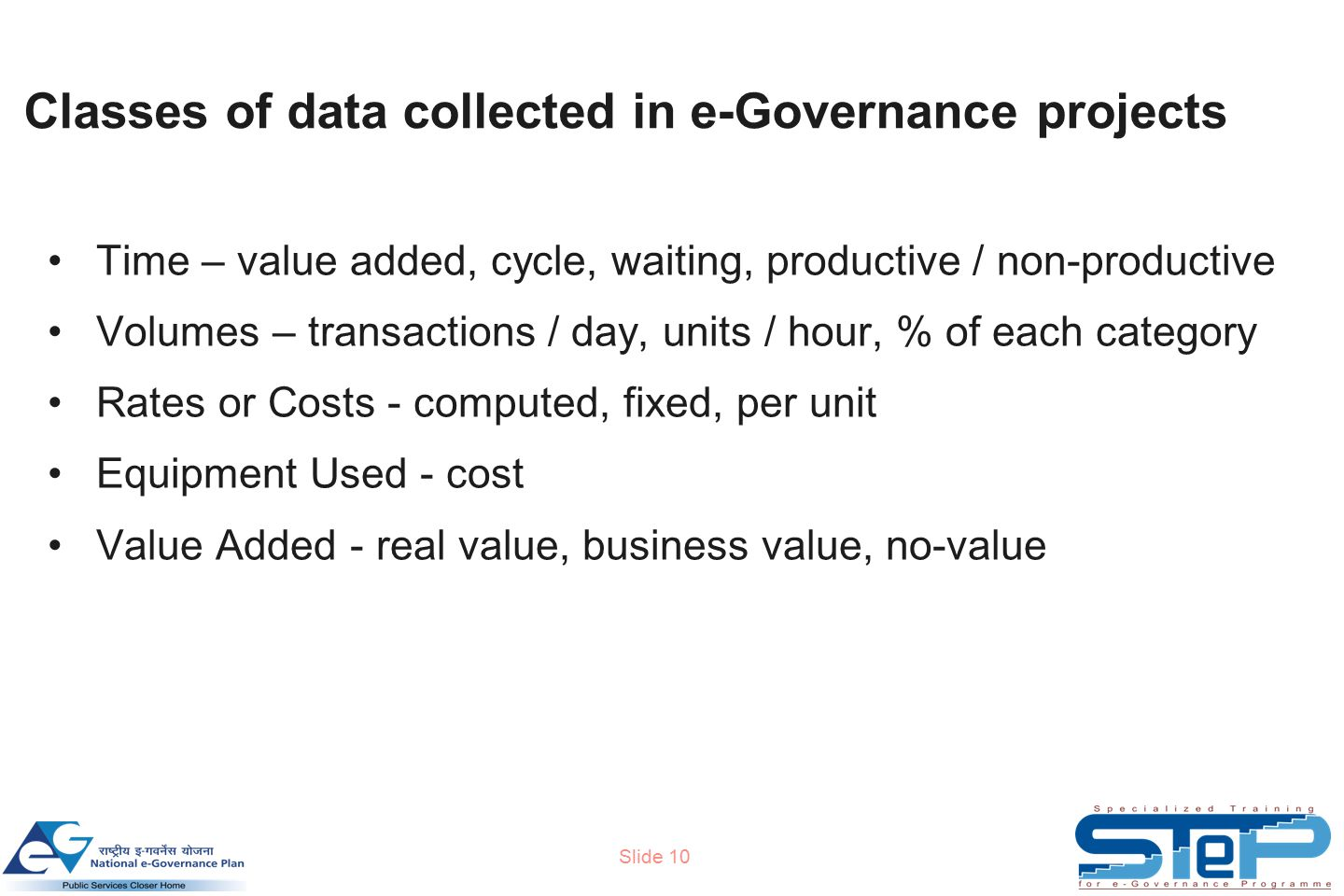 Slide 10 Classes of data collected in e-Governance projects Time – value added, cycle, waiting, productive / non-productive Volumes – transactions / day, units / hour, % of each category Rates or Costs - computed, fixed, per unit Equipment Used - cost Value Added - real value, business value, no-value